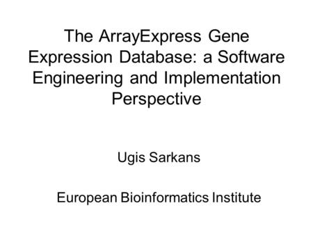 The ArrayExpress Gene Expression Database: a Software Engineering and Implementation Perspective Ugis Sarkans European Bioinformatics Institute.