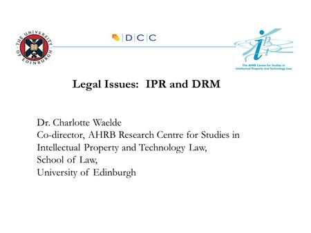 Legal Issues: IPR and DRM Dr. Charlotte Waelde Co-director, AHRB Research Centre for Studies in Intellectual Property and Technology Law, School of Law,