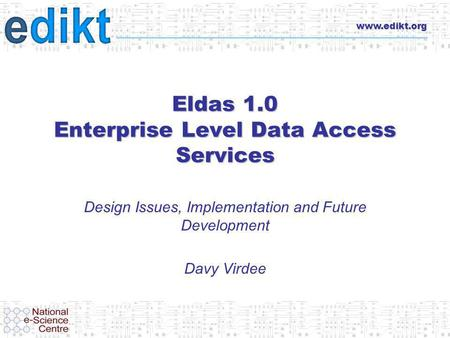 Www.edikt.org Eldas 1.0 Enterprise Level Data Access Services Design Issues, Implementation and Future Development Davy Virdee.