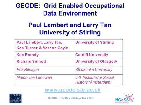 GEODE - NeSC workshop, Oct 2006 GEODE: Grid Enabled Occupational Data Environment Paul Lambert and Larry Tan University of Stirling www.geode.stir.ac.uk.