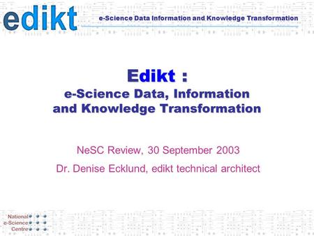 E-Science Data Information and Knowledge Transformation Edikt : e-Science Data, Information and Knowledge Transformation NeSC Review, 30 September 2003.