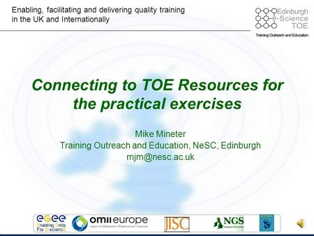 Enabling, facilitating and delivering quality training in the UK and Internationally Mike Mineter Training Outreach and Education, NeSC, Edinburgh