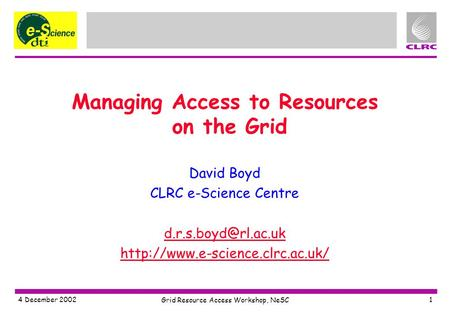 4 December 2002 Grid Resource Access Workshop, NeSC 1 Managing Access to Resources on the Grid David Boyd CLRC e-Science Centre