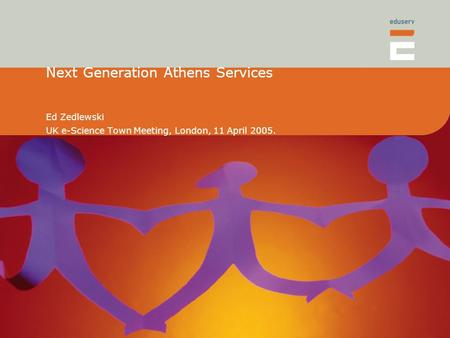 Next Generation Athens Services Ed Zedlewski UK e-Science Town Meeting, London, 11 April 2005.
