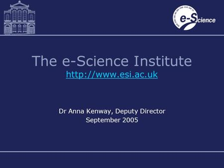 The e-Science Institute   Dr Anna Kenway, Deputy Director September 2005.