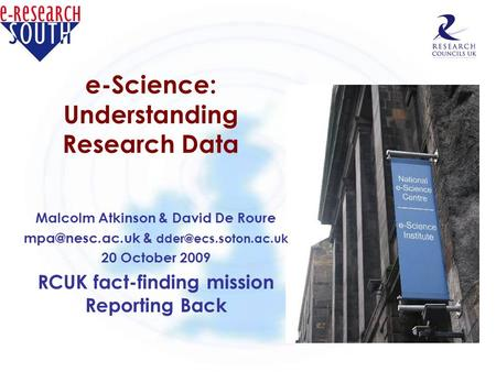 E-Science: Understanding Research Data Malcolm Atkinson & David De Roure & 20 October 2009 RCUK fact-finding mission.