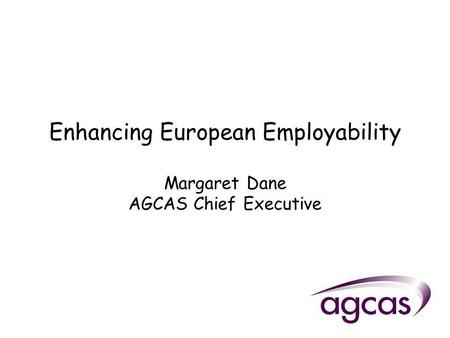 Enhancing European Employability Margaret Dane AGCAS Chief Executive.