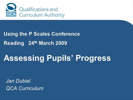 Jan Dubiel QCA Curriculum Using the P Scales Conference Reading 24 th March 2009 Assessing Pupils Progress.