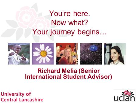 Tricia Norman & Dr Richard Melia Presentation to Agents Conference 1 Youre here. Now what? Your journey begins… Richard Melia (Senior International Student.