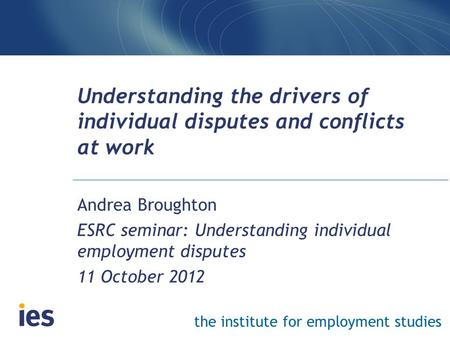 The institute for employment studies Understanding the drivers of individual disputes and conflicts at work Andrea Broughton ESRC seminar: Understanding.