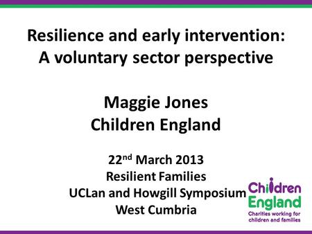 Resilience and early intervention: A voluntary sector perspective Maggie Jones Children England 22 nd March 2013 Resilient Families UCLan and Howgill Symposium.