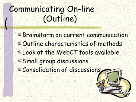 Communicating On-line (Outline) Brainstorm on current communication Outline characteristics of methods Look at the WebCT tools available Small group discussions.