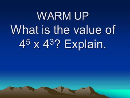 WARM UP What is the value of 4 5 x 4? Explain. WARM UP What is the value of 4 5 x 4 3 ? Explain.