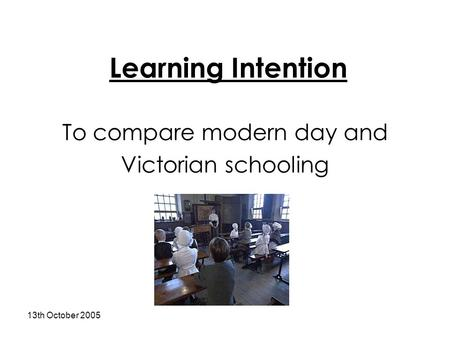 13th October 2005 Learning Intention To compare modern day and Victorian schooling.