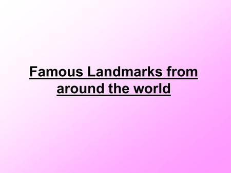 Famous Landmarks from around the world. The Eiffel Tower The Eiffel Tower is in France The Eiffel Tower has had more than 200 million visitors!