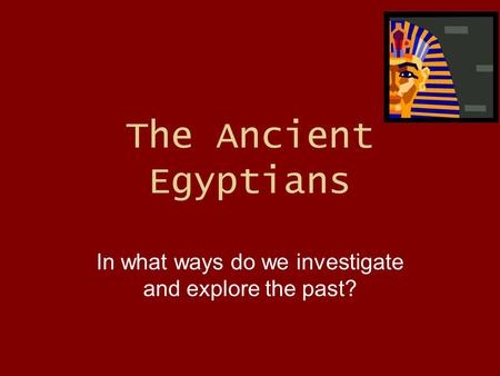 The Ancient Egyptians In what ways do we investigate and explore the past?