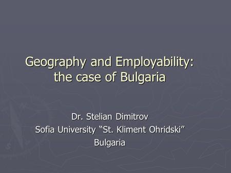 Geography and Employability: the case of Bulgaria Dr. Stelian Dimitrov Sofia University St. Kliment Ohridski Bulgaria.