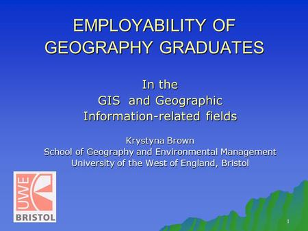 1 EMPLOYABILITY OF GEOGRAPHY GRADUATES In the GIS and Geographic Information-related fields Krystyna Brown School of Geography and Environmental Management.