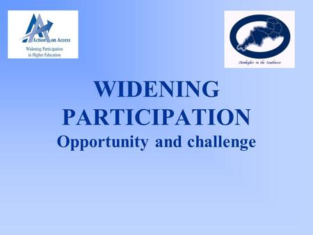 WIDENING PARTICIPATION Opportunity and challenge.