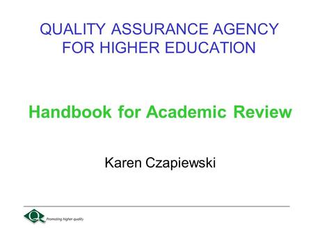 QUALITY ASSURANCE AGENCY FOR HIGHER EDUCATION Handbook for Academic Review Karen Czapiewski.