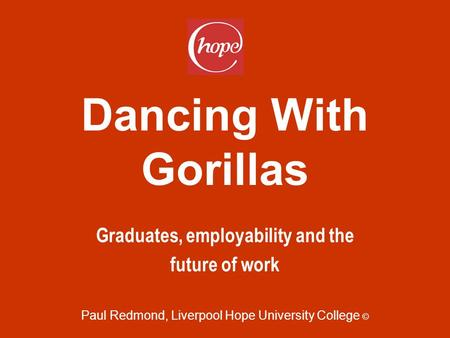 Dancing With Gorillas Graduates, employability and the future of work Paul Redmond, Liverpool Hope University College ©