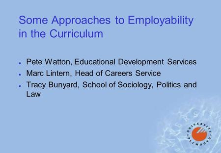 Some Approaches to Employability in the Curriculum l Pete Watton, Educational Development Services l Marc Lintern, Head of Careers Service l Tracy Bunyard,