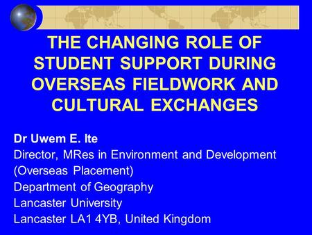 THE CHANGING ROLE OF STUDENT SUPPORT DURING OVERSEAS FIELDWORK AND CULTURAL EXCHANGES Dr Uwem E. Ite Director, MRes in Environment and Development (Overseas.