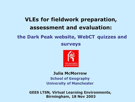 VLEs for fieldwork preparation, assessment and evaluation: the Dark Peak website, WebCT quizzes and surveys Julia McMorrow School of Geography University.
