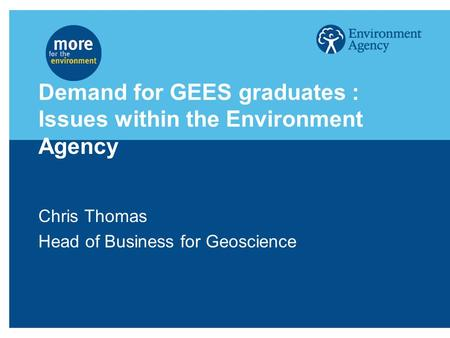 Demand for GEES graduates : Issues within the Environment Agency Chris Thomas Head of Business for Geoscience.