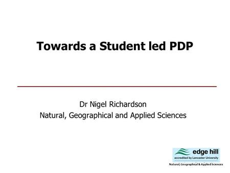 Towards a Student led PDP Dr Nigel Richardson Natural, Geographical and Applied Sciences Natural, Geographical & Applied Sciences.