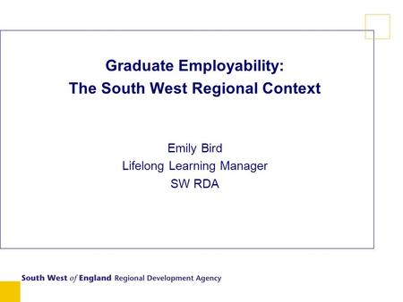 Graduate Employability: The South West Regional Context Emily Bird Lifelong Learning Manager SW RDA.