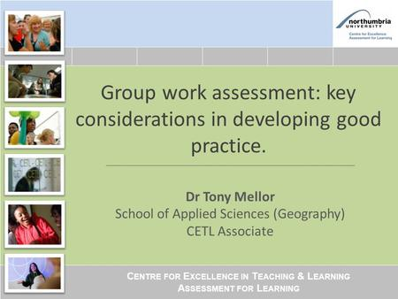C ENTRE FOR E XCELLENCE IN T EACHING & L EARNING A SSESSMENT FOR L EARNING Group work assessment: key considerations in developing good practice. Dr Tony.