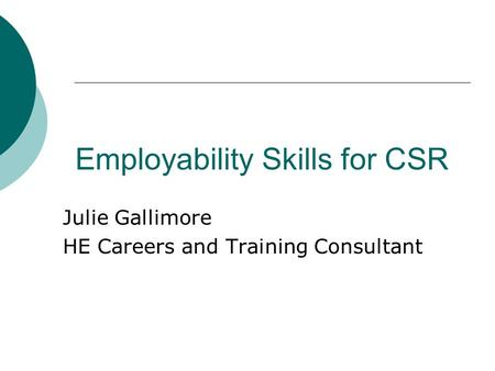 Employability Skills for CSR Julie Gallimore HE Careers and Training Consultant.
