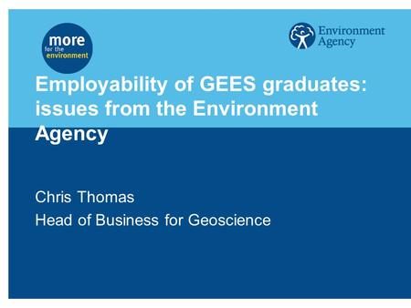 Employability of GEES graduates: issues from the Environment Agency Chris Thomas Head of Business for Geoscience.