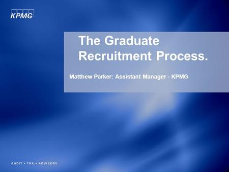 The Graduate Recruitment Process. Matthew Parker: Assistant Manager - KPMG.