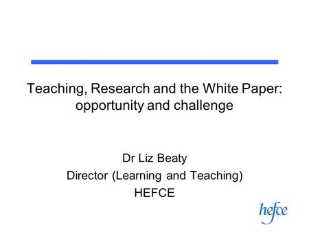 Teaching, Research and the White Paper: opportunity and challenge Dr Liz Beaty Director (Learning and Teaching) HEFCE.