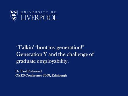 Talkin bout my generation! Generation Y and the challenge of graduate employability. Dr Paul Redmond GEES Conference 2008, Edinburgh.