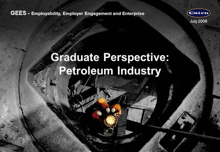 GEES - Employability, Employer Engagement and Enterprise July 2008 Graduate Perspective: Petroleum Industry.