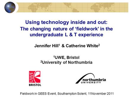 Using technology inside and out: The changing nature of fieldwork in the undergraduate L & T experience Jennifer Hill 1 & Catherine White 2 1 UWE, Bristol.