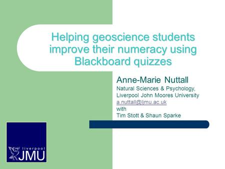Helping geoscience students improve their numeracy using Blackboard quizzes Anne-Marie Nuttall Natural Sciences & Psychology, Liverpool John Moores University.