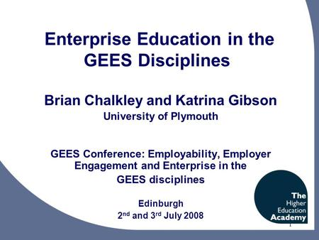 1 Enterprise Education in the GEES Disciplines Brian Chalkley and Katrina Gibson University of Plymouth GEES Conference: Employability, Employer Engagement.