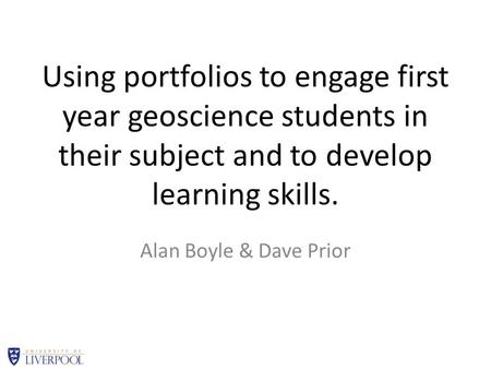 Using portfolios to engage first year geoscience students in their subject and to develop learning skills. Alan Boyle & Dave Prior.