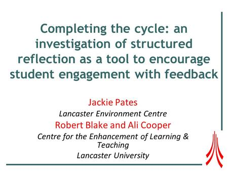 Completing the cycle: an investigation of structured reflection as a tool to encourage student engagement with feedback Jackie Pates Lancaster Environment.