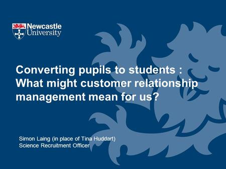 Simon Laing (in place of Tina Huddart) Science Recruitment Officer Converting pupils to students : What might customer relationship management mean for.