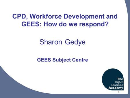 1 CPD, Workforce Development and GEES: How do we respond? Sharon Gedye GEES Subject Centre.