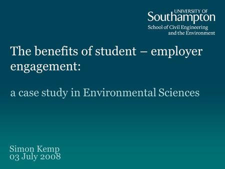 The benefits of student – employer engagement: Simon Kemp 03 July 2008 a case study in Environmental Sciences.