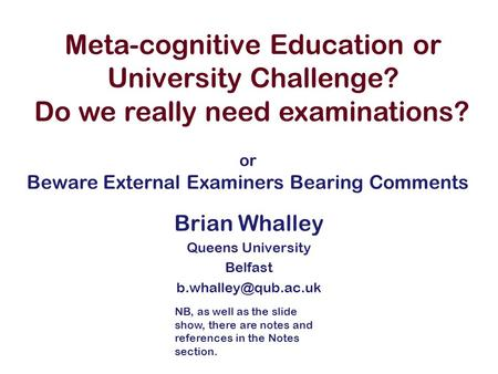 Meta-cognitive Education or University Challenge? Brian Whalley Queens University Belfast Do we really need examinations? or Beware.