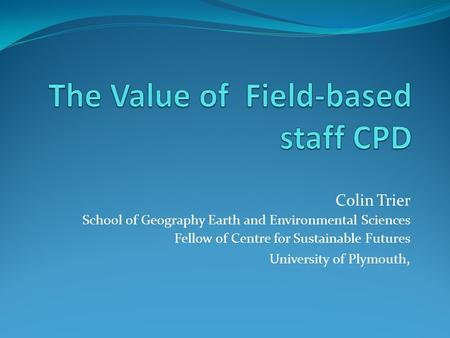 Colin Trier School of Geography Earth and Environmental Sciences Fellow of Centre for Sustainable Futures University of Plymouth,