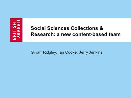 Social Sciences Collections & Research: a new content-based team Gillian Ridgley, Ian Cooke, Jerry Jenkins.