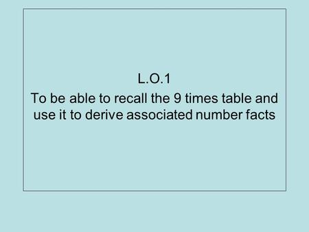 L.O.1 To be able to recall the 9 times table and use it to derive associated number facts.